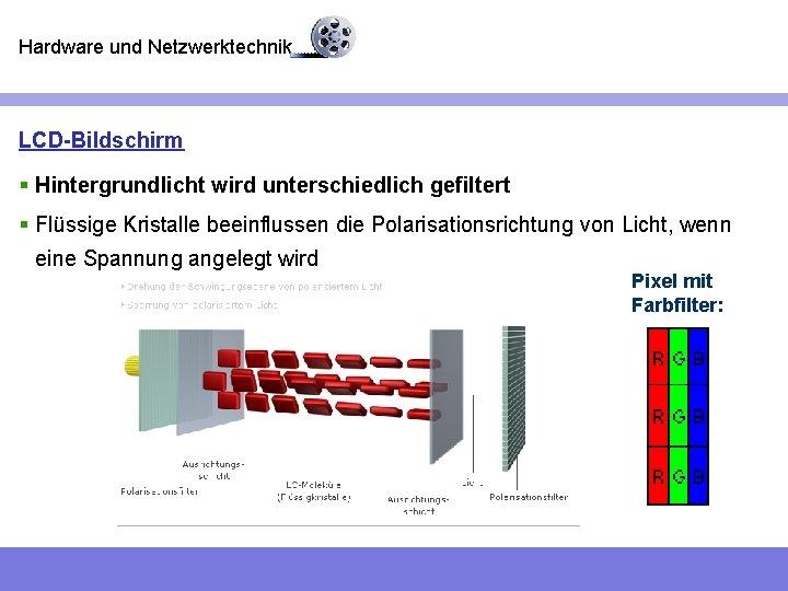 Hardware und Netzwerktechnik LCD-Bildschirm § Hintergrundlicht wird unterschiedlich gefiltert § Flüssige Kristalle beeinflussen die