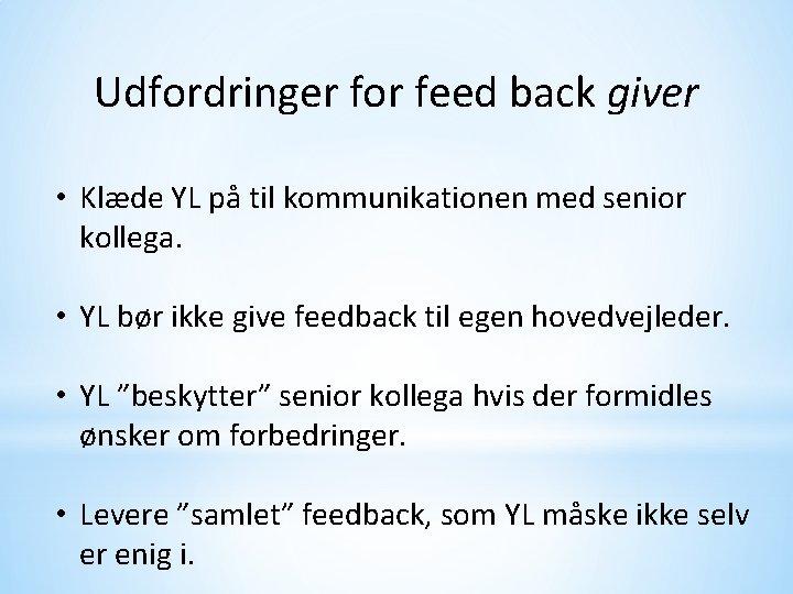 Udfordringer for feed back giver • Klæde YL på til kommunikationen med senior kollega.