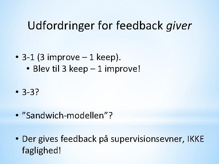 Udfordringer for feedback giver • 3 -1 (3 improve – 1 keep). • Blev