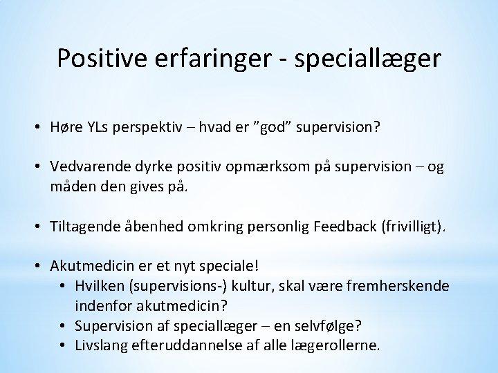 """Positive erfaringer - speciallæger • Høre YLs perspektiv – hvad er """"god"""" supervision? •"""