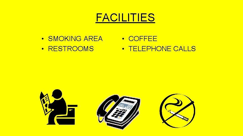 FACILITIES • SMOKING AREA • RESTROOMS • COFFEE • TELEPHONE CALLS