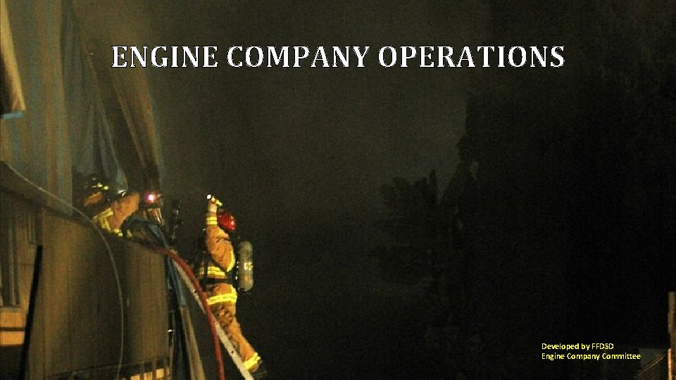ENGINE COMPANY OPERATIONS Developed by FFDSD Engine Company Committee