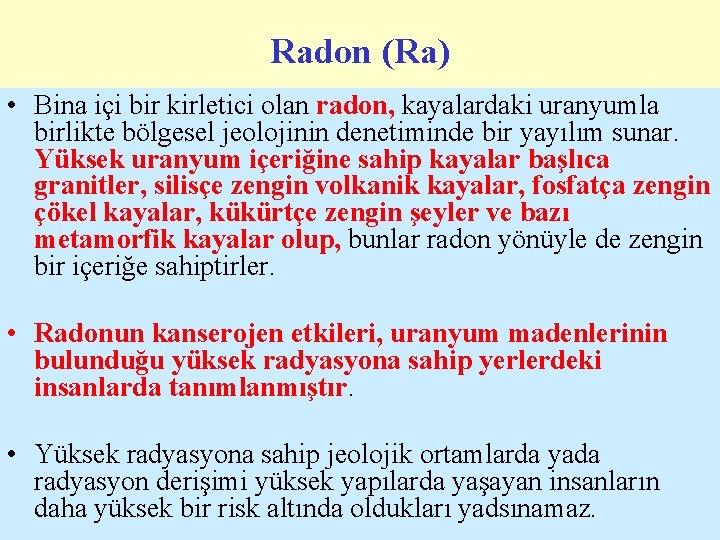Radon (Ra) • Bina içi bir kirletici olan radon, kayalardaki uranyumla birlikte bölgesel jeolojinin