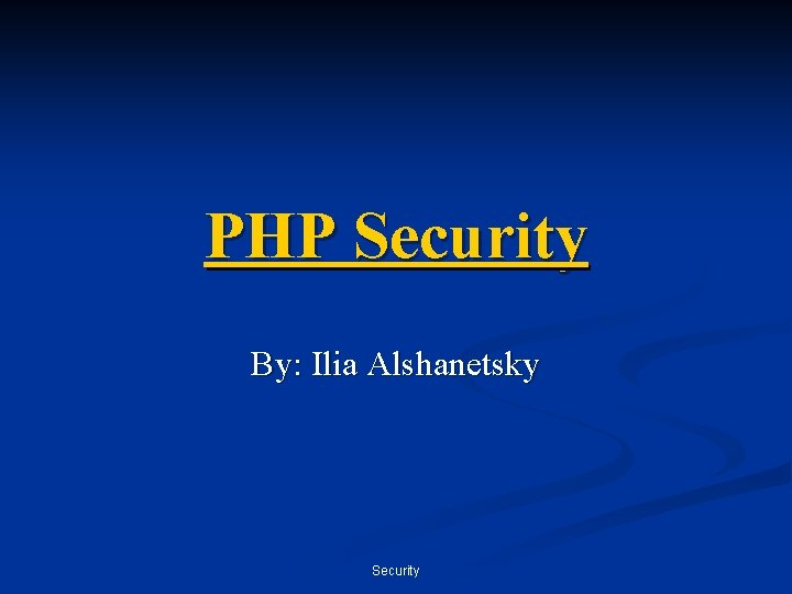 PHP Security By: Ilia Alshanetsky Security