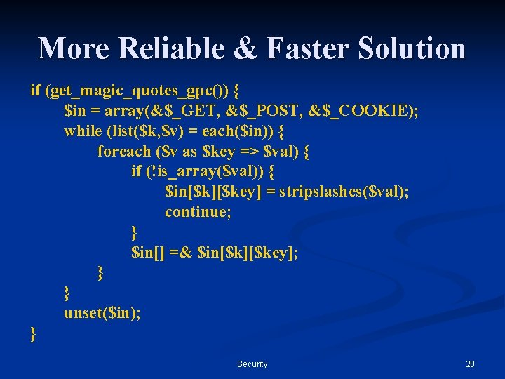 More Reliable & Faster Solution if (get_magic_quotes_gpc()) { $in = array(&$_GET, &$_POST, &$_COOKIE); while