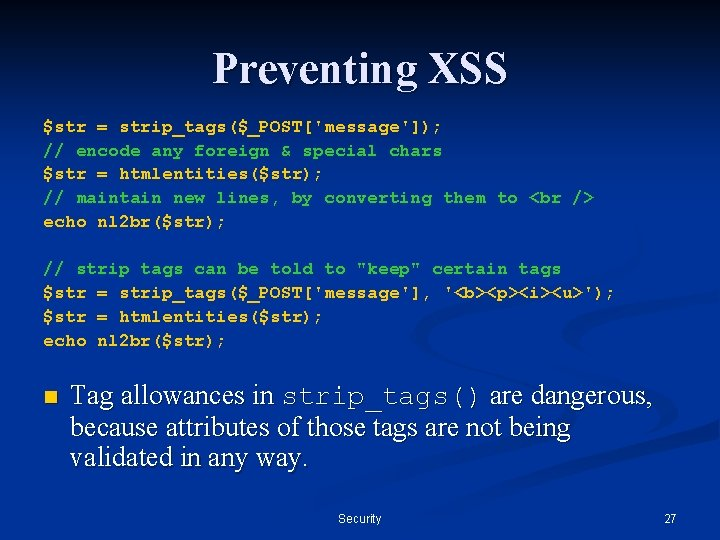 Preventing XSS $str = strip_tags($_POST['message']); // encode any foreign & special chars $str =