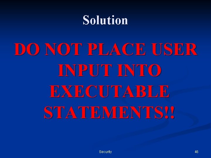 Solution DO NOT PLACE USER INPUT INTO EXECUTABLE STATEMENTS!! Security 46