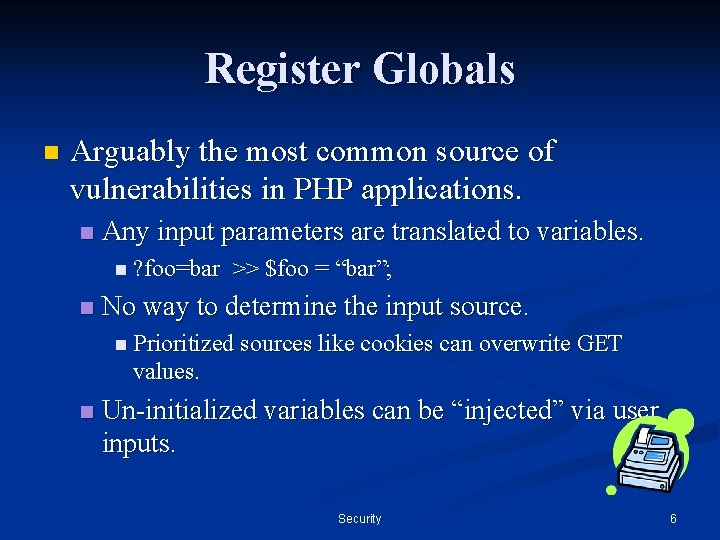Register Globals n Arguably the most common source of vulnerabilities in PHP applications. n