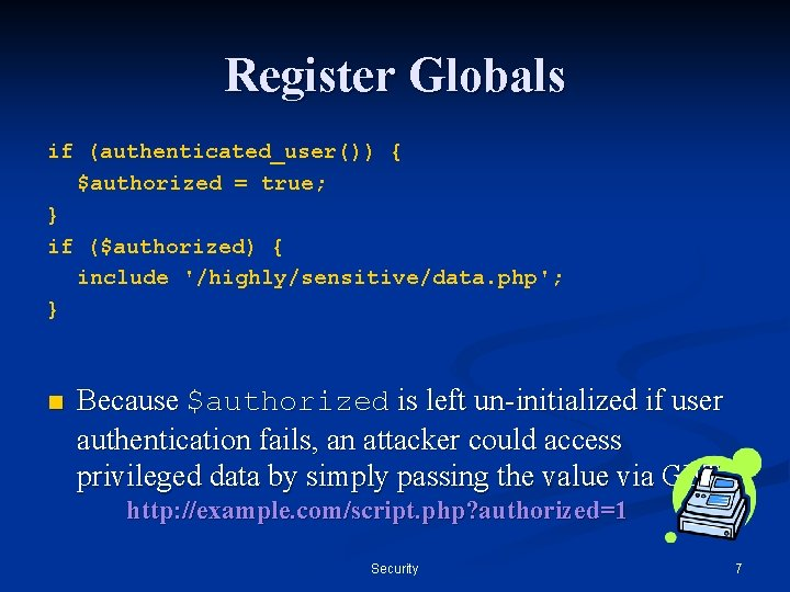 Register Globals if (authenticated_user()) { $authorized = true; } if ($authorized) { include '/highly/sensitive/data.