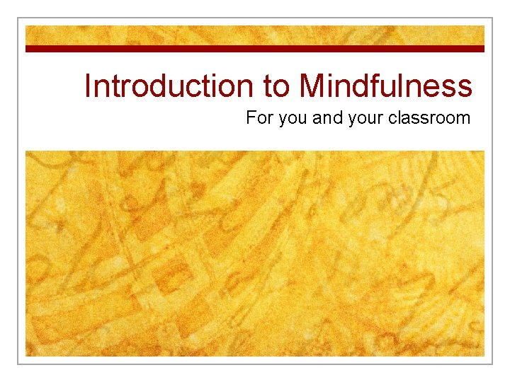 Introduction to Mindfulness For you and your classroom