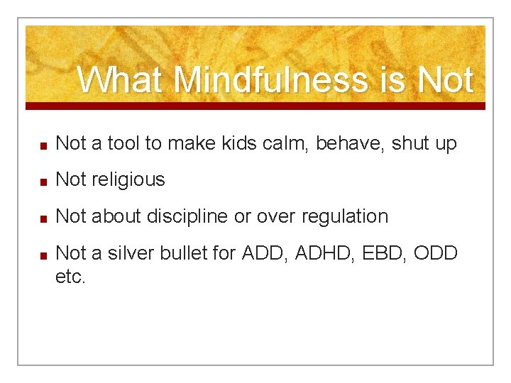 What Mindfulness is Not ■ Not a tool to make kids calm, behave, shut