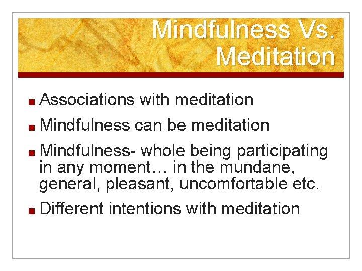 Mindfulness Vs. Meditation ■ Associations with meditation ■ Mindfulness can be meditation ■ Mindfulness-