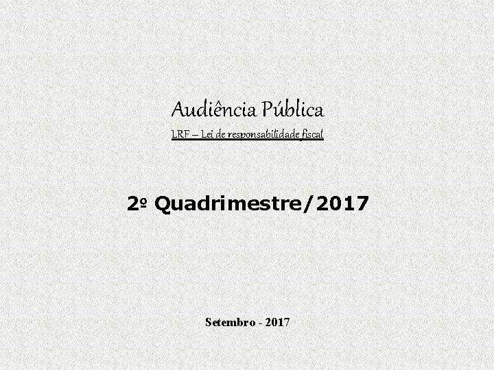 Audiência Pública LRF – Lei de responsabilidade fiscal 2º Quadrimestre/2017 Setembro - 2017