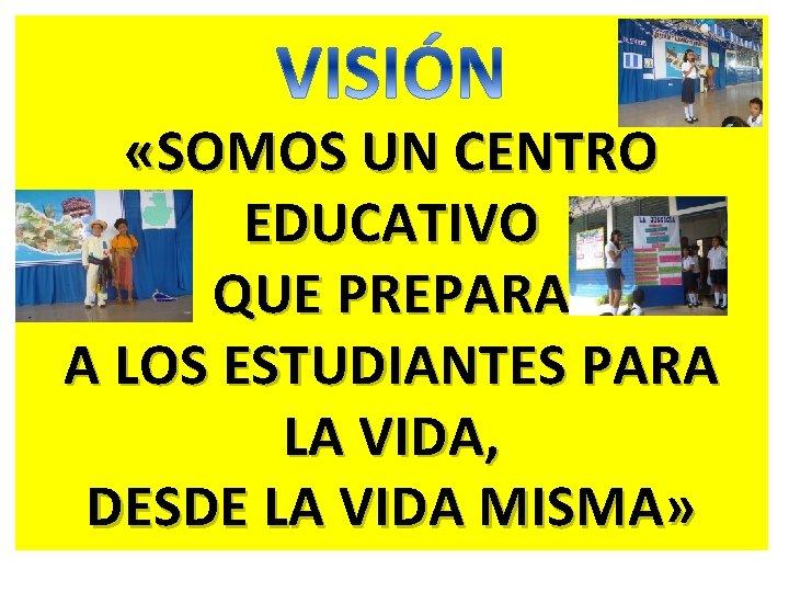 «SOMOS UN CENTRO EDUCATIVO QUE PREPARA A LOS ESTUDIANTES PARA LA VIDA, DESDE