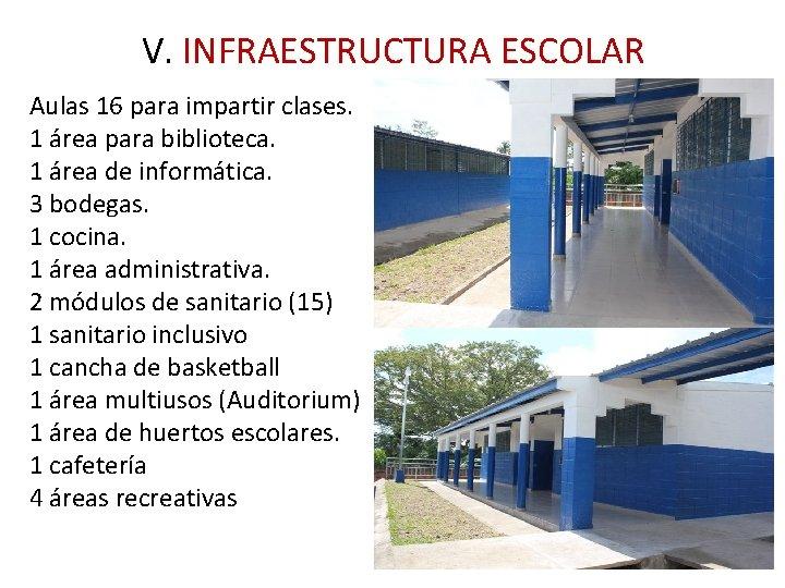 V. INFRAESTRUCTURA ESCOLAR Aulas 16 para impartir clases. 1 área para biblioteca. 1 área