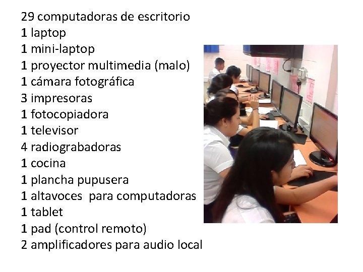 29 computadoras de escritorio 1 laptop 1 mini-laptop 1 proyector multimedia (malo) 1 cámara