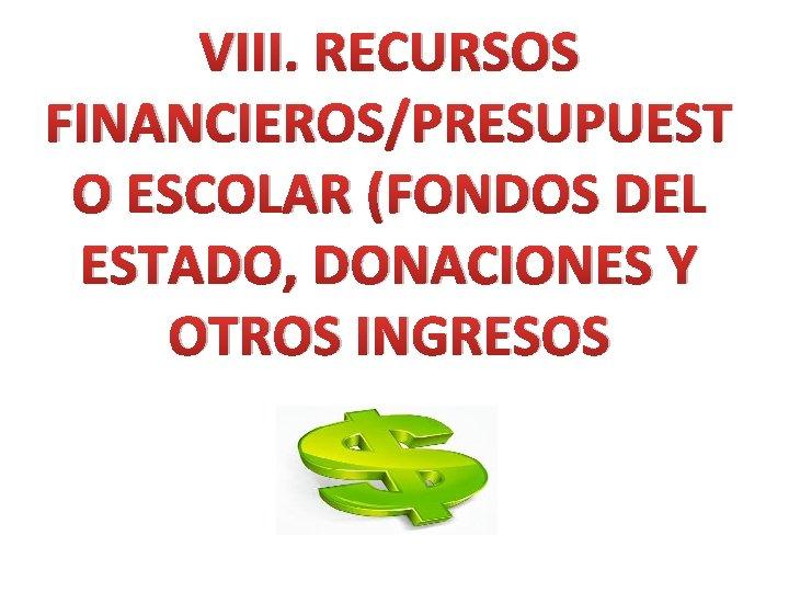 VIII. RECURSOS FINANCIEROS/PRESUPUEST O ESCOLAR (FONDOS DEL ESTADO, DONACIONES Y OTROS INGRESOS