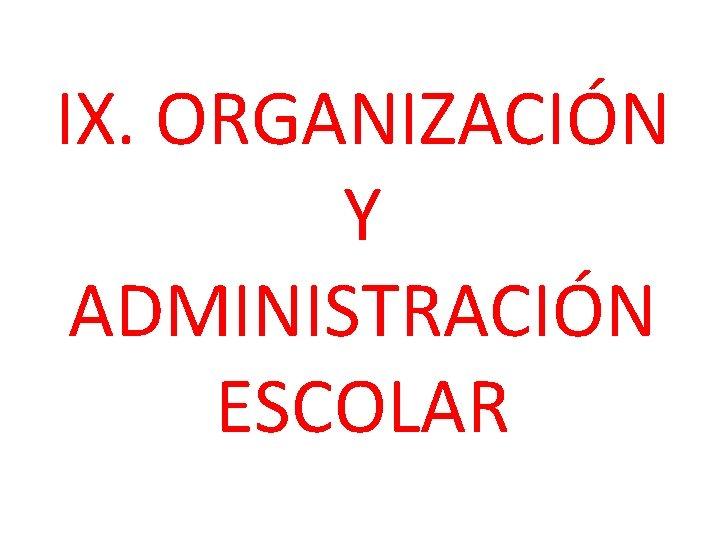 IX. ORGANIZACIÓN Y ADMINISTRACIÓN ESCOLAR