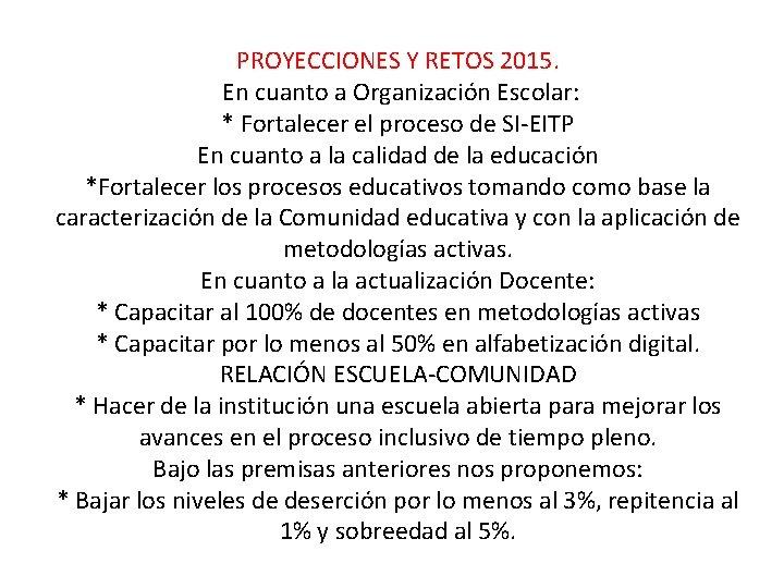 PROYECCIONES Y RETOS 2015. En cuanto a Organización Escolar: * Fortalecer el proceso de