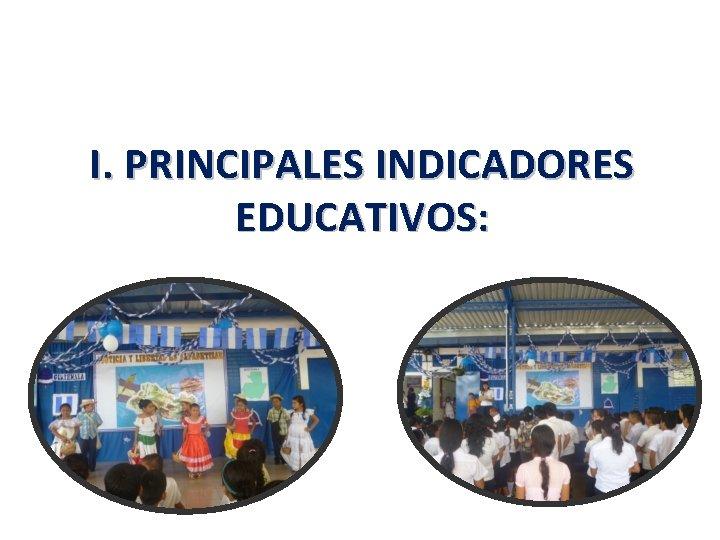 I. PRINCIPALES INDICADORES EDUCATIVOS: