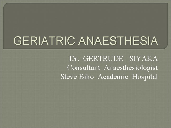 GERIATRIC ANAESTHESIA Dr. GERTRUDE SIYAKA Consultant Anaesthesiologist Steve Biko Academic Hospital
