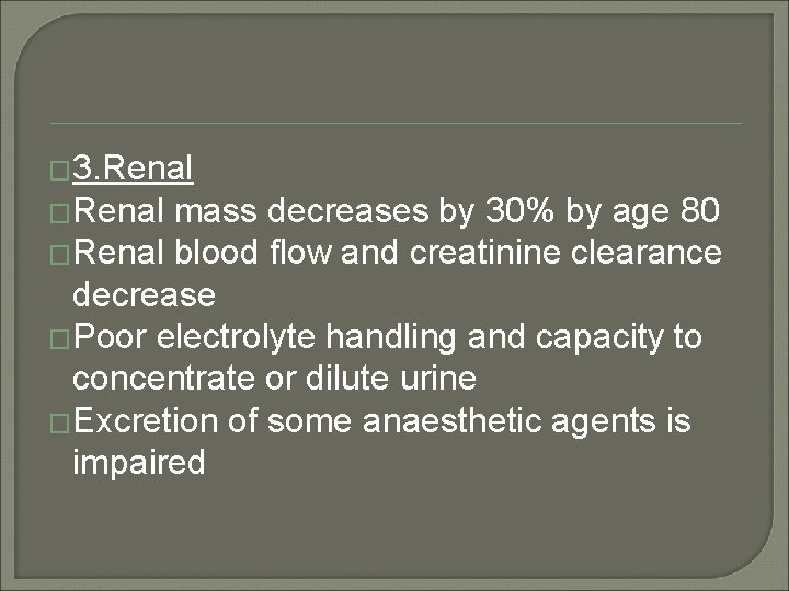 � 3. Renal �Renal mass decreases by 30% by age 80 �Renal blood flow