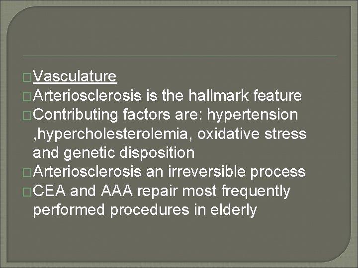 �Vasculature �Arteriosclerosis is the hallmark feature �Contributing factors are: hypertension , hypercholesterolemia, oxidative stress