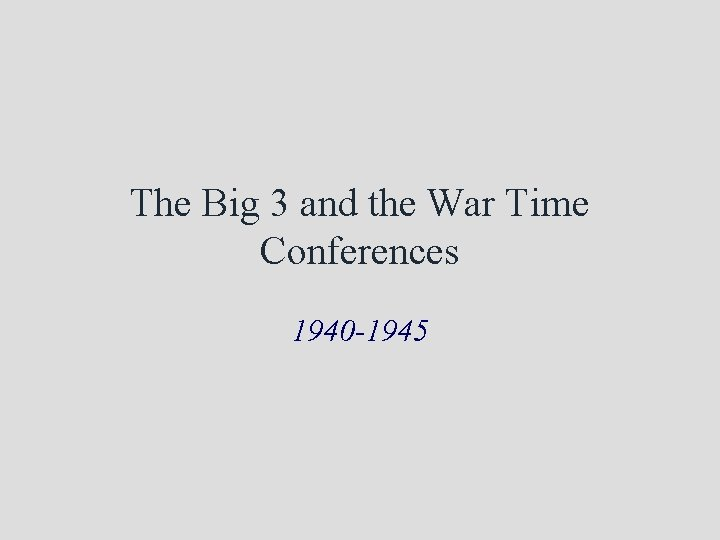 The Big 3 and the War Time Conferences 1940 -1945