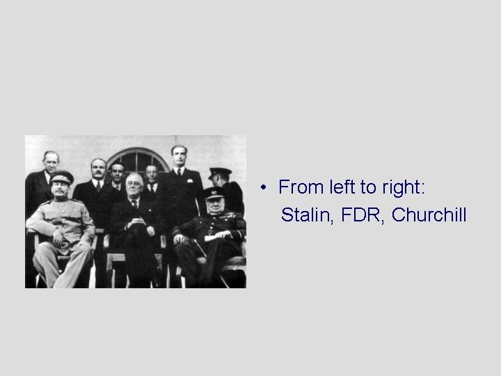 • From left to right: Stalin, FDR, Churchill