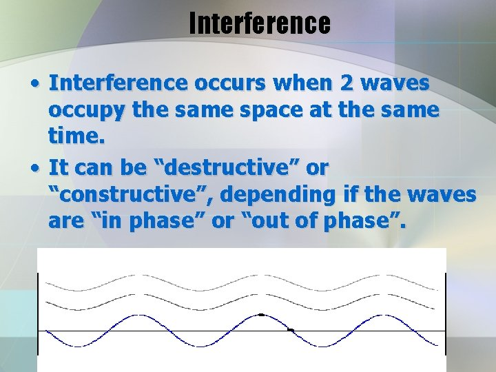 Interference • Interference occurs when 2 waves occupy the same space at the same