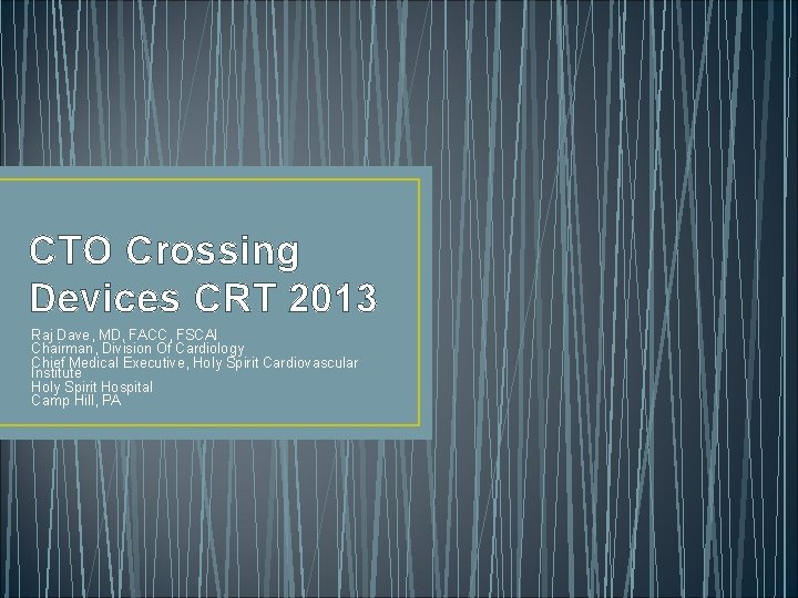 CTO Crossing Devices CRT 2013 Raj Dave, MD, FACC, FSCAI Chairman, Division Of Cardiology