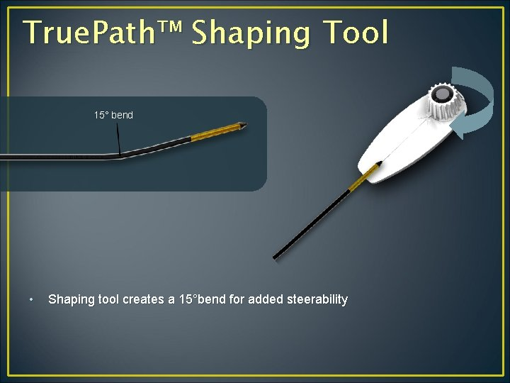 True. Path™ Shaping Tool 15° bend • Shaping tool creates a 15°bend for added