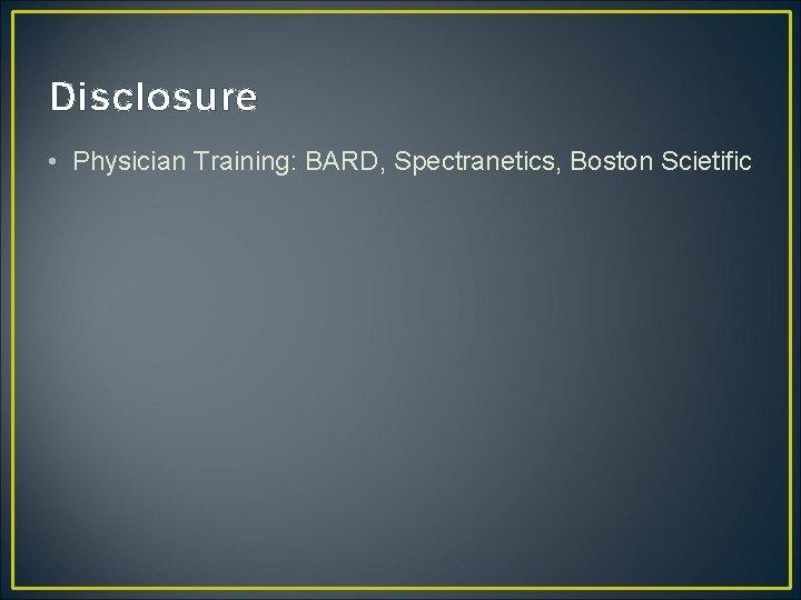 Disclosure • Physician Training: BARD, Spectranetics, Boston Scietific