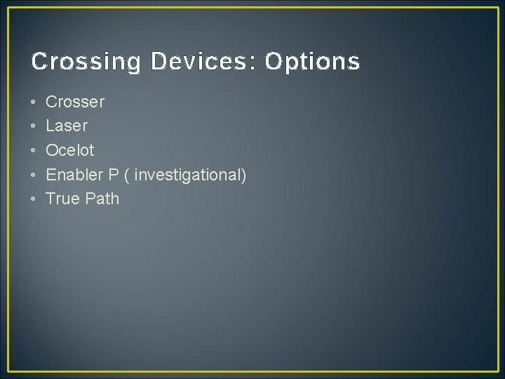 Crossing Devices: Options • • • Crosser Laser Ocelot Enabler P ( investigational) True