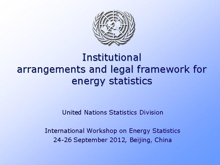 Institutional arrangements and legal framework for energy statistics United Nations Statistics Division International Workshop