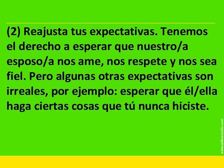 (2) Reajusta tus expectativas. Tenemos el derecho a esperar que nuestro/a esposo/a nos ame,