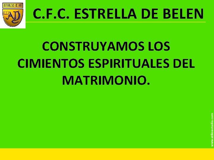 C. F. C. ESTRELLA DE BELEN CONSTRUYAMOS LOS CIMIENTOS ESPIRITUALES DEL MATRIMONIO.