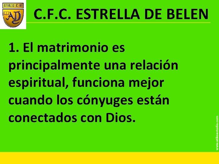 C. F. C. ESTRELLA DE BELEN 1. El matrimonio es principalmente una relación espiritual,