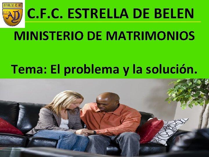 C. F. C. ESTRELLA DE BELEN MINISTERIO DE MATRIMONIOS Tema: El problema y la