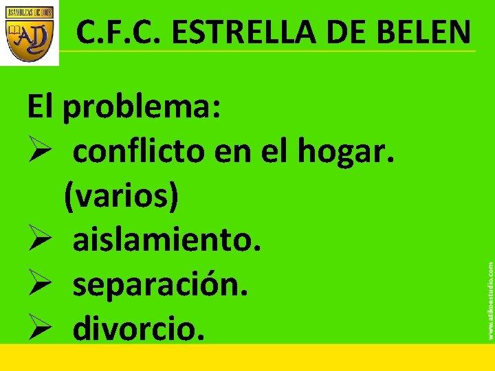 C. F. C. ESTRELLA DE BELEN El problema: Ø conflicto en el hogar. (varios)