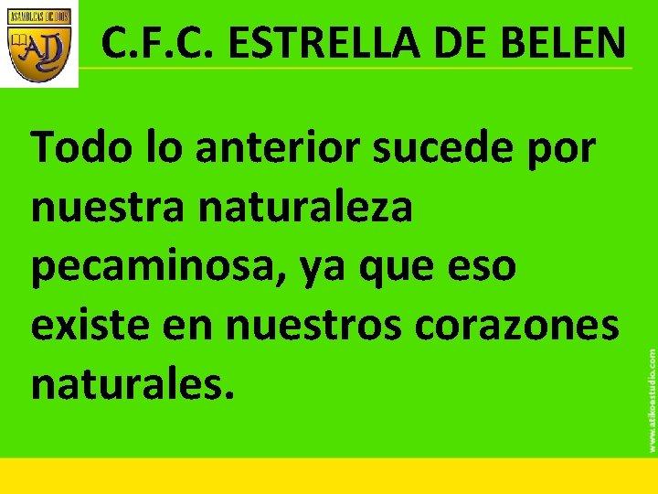 C. F. C. ESTRELLA DE BELEN Todo lo anterior sucede por nuestra naturaleza pecaminosa,