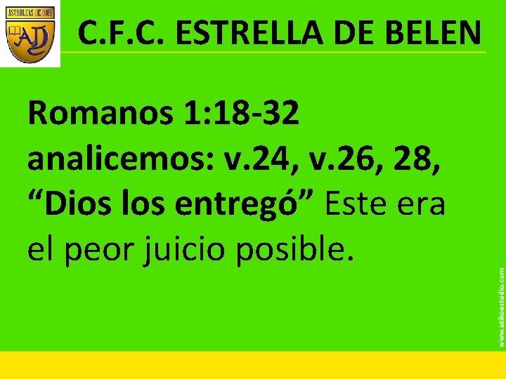 C. F. C. ESTRELLA DE BELEN Romanos 1: 18 -32 analicemos: v. 24, v.