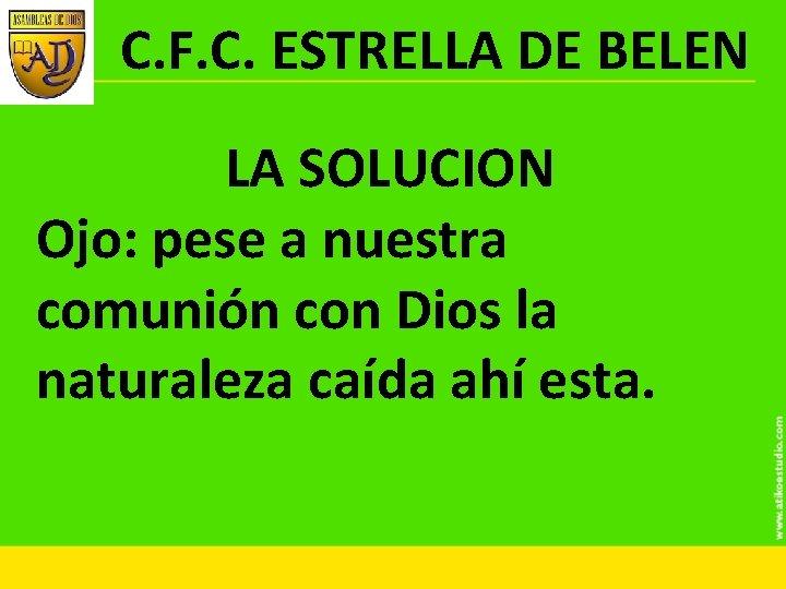C. F. C. ESTRELLA DE BELEN LA SOLUCION Ojo: pese a nuestra comunión con