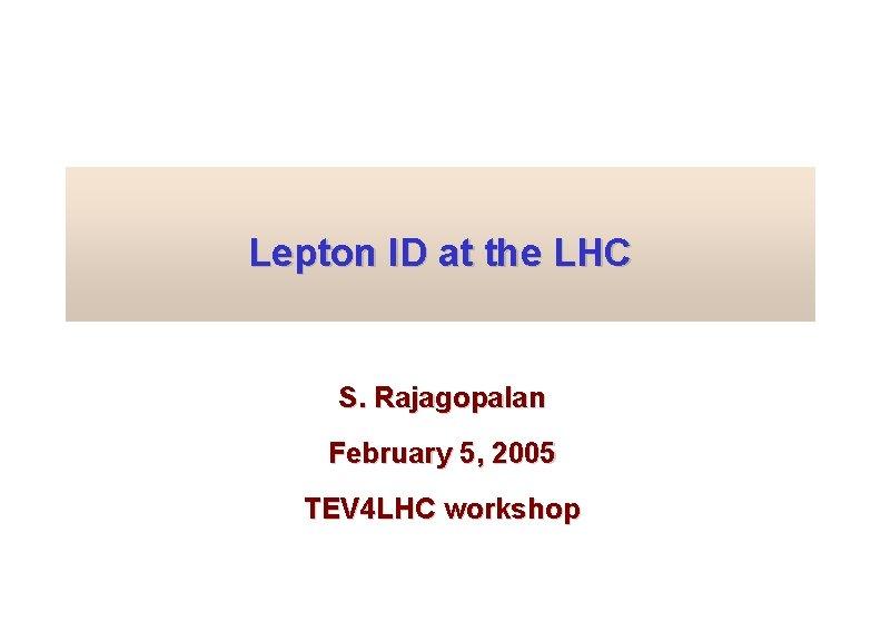 Lepton ID at the LHC S. Rajagopalan February 5, 2005 TEV 4 LHC workshop
