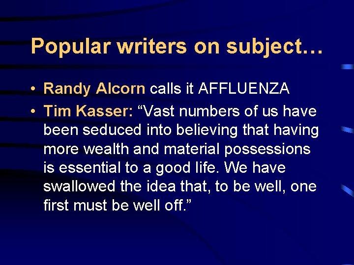 "Popular writers on subject… • Randy Alcorn calls it AFFLUENZA • Tim Kasser: ""Vast"