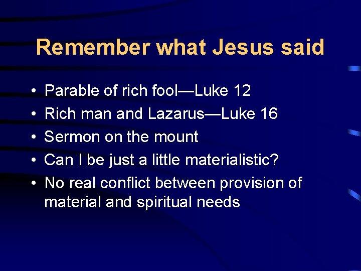 Remember what Jesus said • • • Parable of rich fool—Luke 12 Rich man