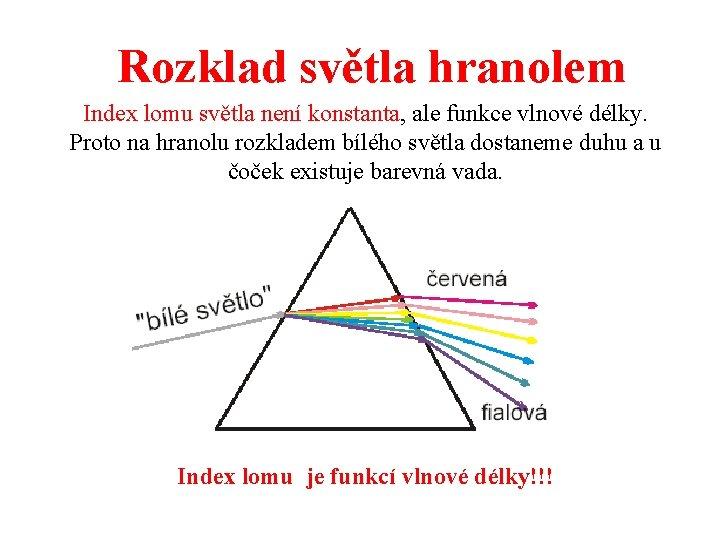 Rozklad světla hranolem Index lomu světla není konstanta, ale funkce vlnové délky. Proto na