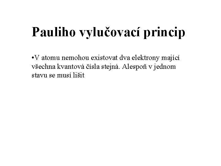 Pauliho vylučovací princip • V atomu nemohou existovat dva elektrony mající všechna kvantová čísla