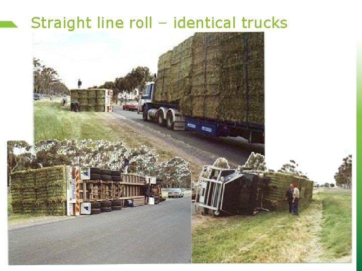 Straight line roll – identical trucks