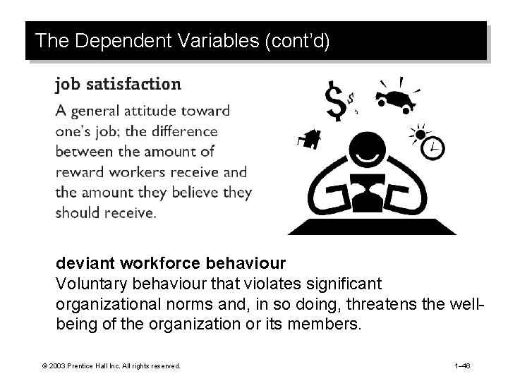 The Dependent Variables (cont'd) deviant workforce behaviour Voluntary behaviour that violates significant organizational norms